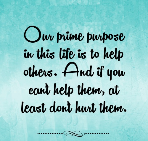 Our-prime-purpose-in-this-life-is-to-help-others.-And-if-you-cant-help-them-at-least-dont-hurt-them-thought-for-the-day.